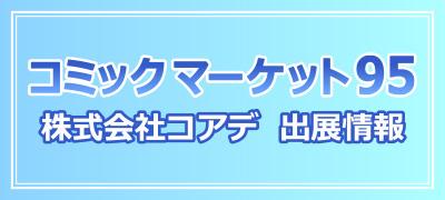 コミックマーケット95 株式会社コアデ出展情報